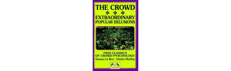 The Crowd: Extraordinary Popular Delusions by LeBon and MacKay